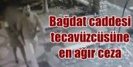 Bağdat Caddesi tecavüzcüsüne hakim acımadı