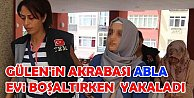 Fethullah Gülenin akrabası abla evleri boşaltırken yakalandı