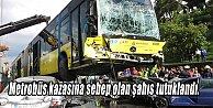 Metrobüs kazasına sebep olan şahıs tutuklandı.