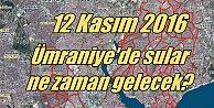 Ümraniye'de sular ne zaman gelecek 12 Kasım 2016