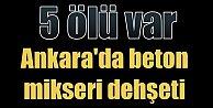 Ankara Akyurt'ta facia: Beton mikseri dehşet saçtı, 5 ölü