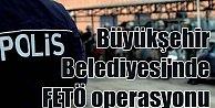 Büyükşehir Belediyesi#039;nde FETÖ operasyonu; 79 gözaltı