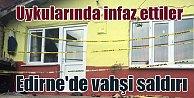 Edirne#039;de gece yarısı aile katliamı; Cani uyurken öldürdü kaçtı