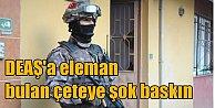 Terör örgütü DEAŞ#039;a şok baskın: 17 kişi gözaltında