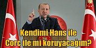 Erdoğan; Kendimi Hans ile Corc ile mi koruyacağız?