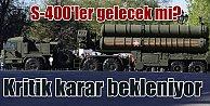 Türkiye S-400 için karar arefesinde; Moskova haber bekliyor
