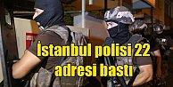 İstanbul polisinden şok baskın; 22 adres didik didik arandı