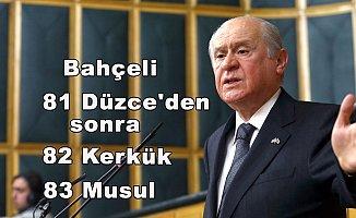 """Bahçeli """"81 Düzce'den sonra ,82 Kerkük,83 Musul"""