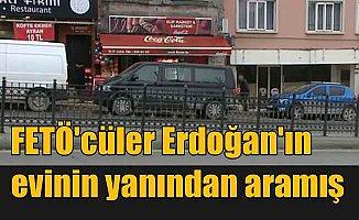 FETÖ'cüler, abilerini Erdoğan'ın evinin yakınından aramış