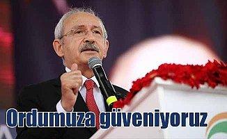 Kılıçdaroğlu: Kahraman ordumuza güveniyoruz