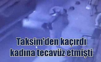Taksim'de kaçırdığı kadına tecavüz eden maganda yakalandı