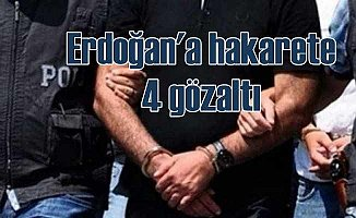Erdoğan'a hakaretten 4 kişiye gözaltı