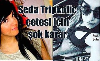 Seda Tripkoliç çetesi için şok karar