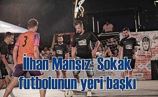 """İlhan Mansız: """"Sokakta oynanan futbolun yeri bambaşka"""""""