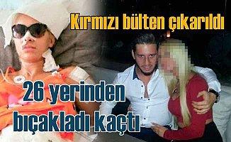 Sevgilisini 26 yerinden bıçakladı kaçtı, kırmızı bültenle aranıyor