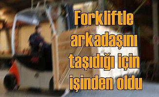Forklift sürücüsü, eğlence için arkadaşını taşıyınca işinden oldu