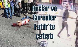 Rus ve Gürcüler Fatih'te çatıştı, 1 ölü var
