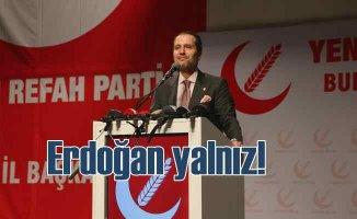 Fatih Erbakan: Cumhurbaşkanı Erdoğan gerçekten yalnız!