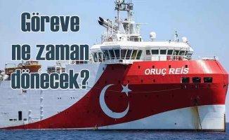 Oruç Reis Doğu Akdeniz'e ne zaman dönecek