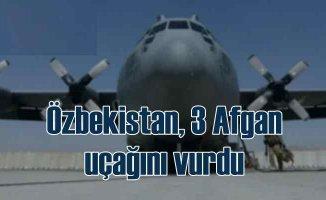 Özbekistan, Afganistan'dan kaçan 3 askeri uçağı vurdu
