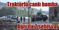 PKK, Ağrıda traktörlü canlı bomba ile saldırdı, 2 şehit var