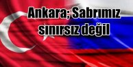 Ankara'dan Moskova'ya uyarı; Sabrımız sınırsız değil