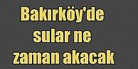 Bakırköy'de su kesintisi, Bakırköy'de sular ne zaman gelecek?