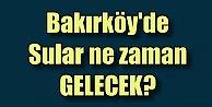Bakırköy'de sular ne zaman gelecek?