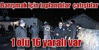 Barışmak için toplandılar, çatışma çıktı, 1 ölü 15 yaralı var