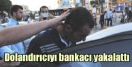 Dolandırıcıyı uyanık bankacı yakalattı