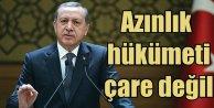 Erdoğan; Azınlık hükümeti çare değil