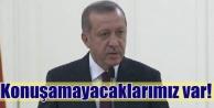 Erdoğan, Konuşacaklarımız var, konuşamayacaklarımız var