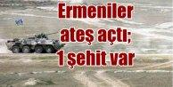 Ermeniler yeniden saldırdı; 1 şehit var