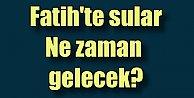 Fatih'te Su kesintisi, Fatih'te sular ne zaman gelecek?
