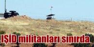 IŞİD'liler yine sınıra geldi: Sınırda gergin saatler