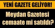 Meydan Gazetesi'ni Cemaat mi satın aldı