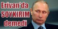 Putin Erivan'da Ankara'yı kızdırmadı: Soykırım demedi