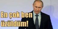Putin'den şaşırtan açıklama: En çok ben üzüldüm