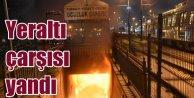 Topkapı yeraltı geçidinde yangın: Çarşı alev alev yandı