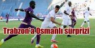 Trabzona Osmanlı Sürprizi: 3 golle geri gönderdi