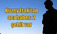 Kuzey Irak'ta saldırı: 2 askerimiz şehit