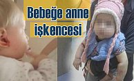 Öz anneden 1.5 yaşındaki bebeğe akıl almaz işkence
