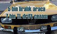5 bin liralık araca 7 bin TL drift cezası