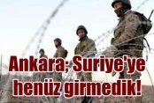 Ankara; Suriye'ye henüz girmedik
