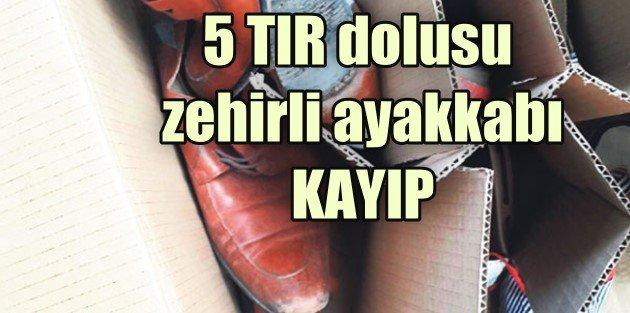Zehirli ayakkabılara dikkat, 5 TIR dolusu ayakkabı kayıp